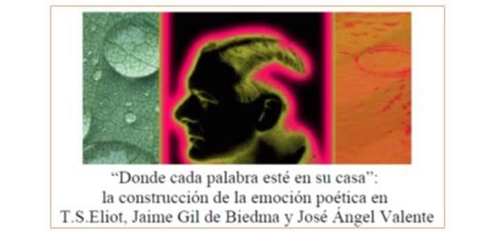 Donde cada palabra esté en su casa»: la construcción de la emoción poética en T. S. Eliot, Jaime Gil de Biedma y José Ángel Valente